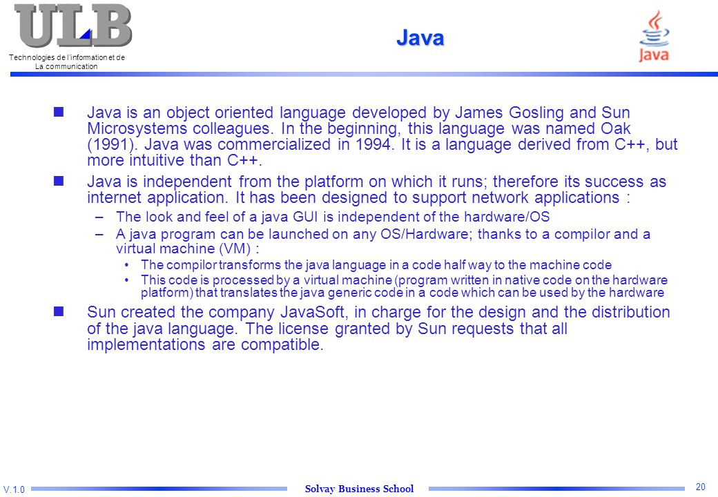 V.1.0 Solvay Business School Technologies de l'information et de La communication 20 Java Java is an object oriented language developed by James Gosling and Sun Microsystems colleagues.