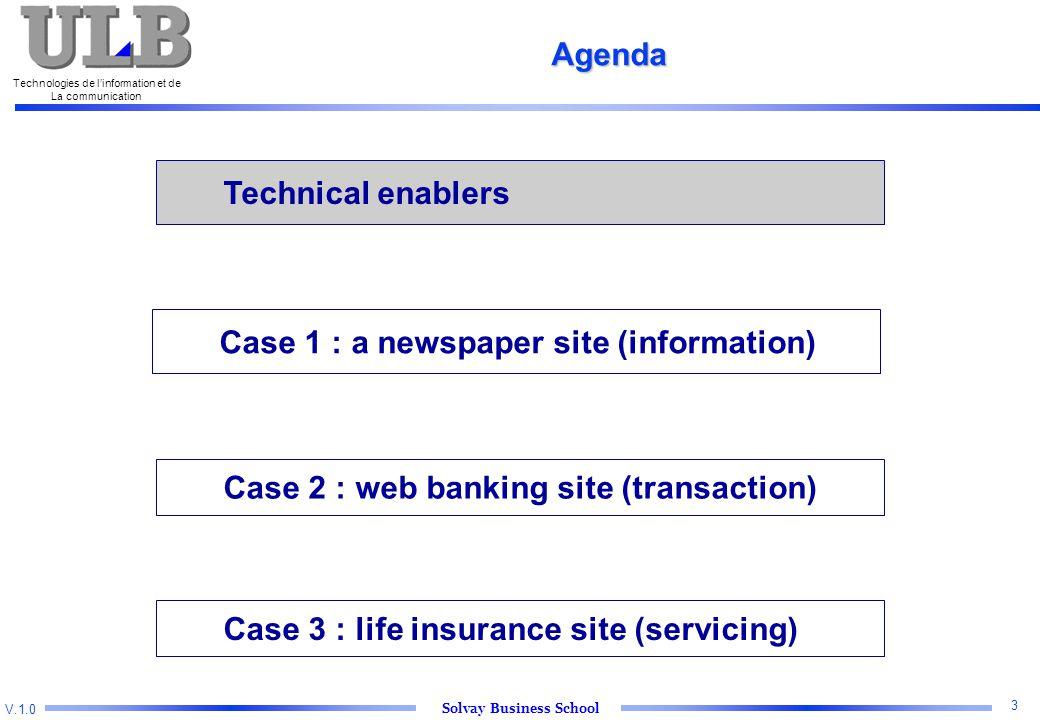 V.1.0 Solvay Business School Technologies de l'information et de La communication 3 Technical enablers Case 2 : web banking site (transaction) Case 3 : life insurance site (servicing) Agenda Case 1 : a newspaper site (information)