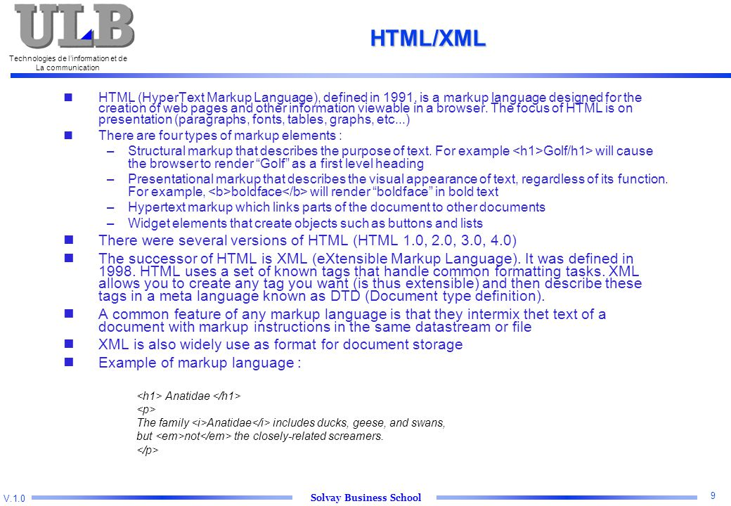 V.1.0 Solvay Business School Technologies de l'information et de La communication 9 HTML/XML HTML (HyperText Markup Language), defined in 1991, is a markup language designed for the creation of web pages and other information viewable in a browser.