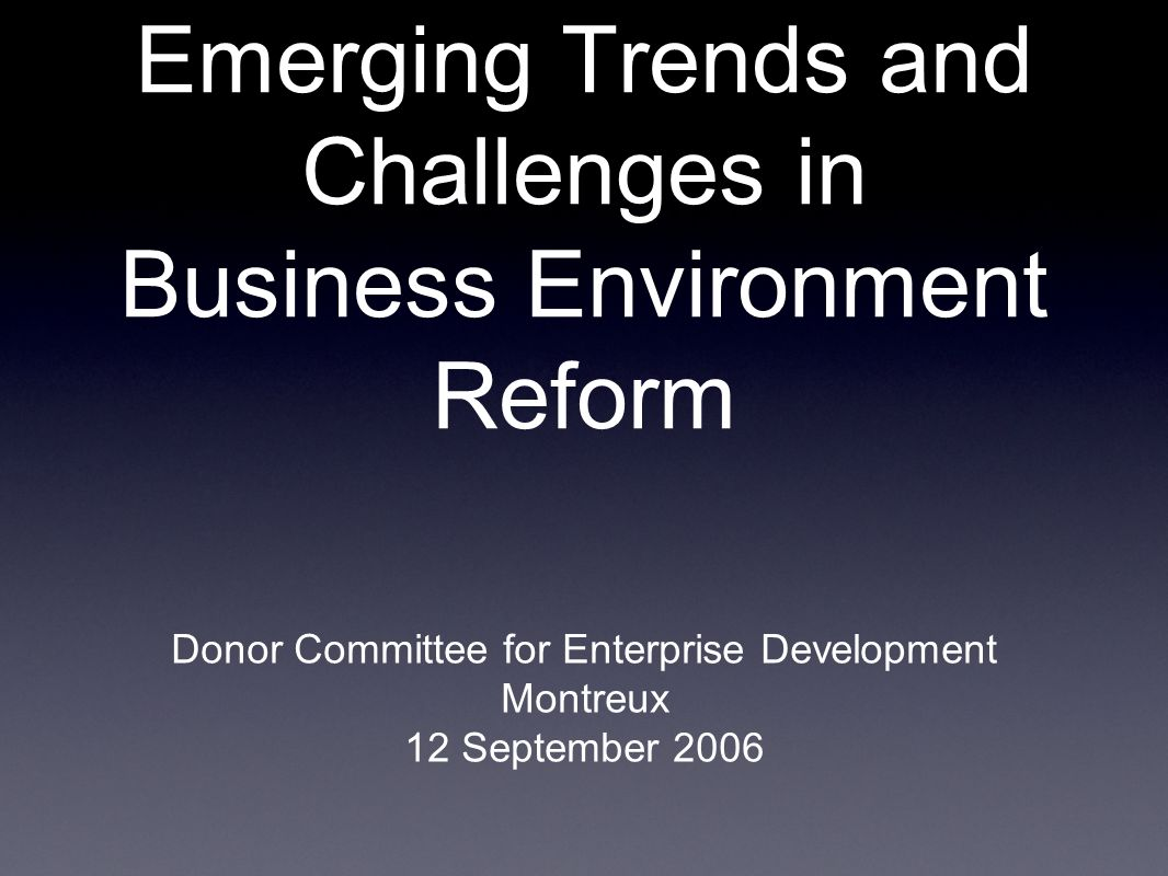 Emerging Trends and Challenges in Business Environment Reform Donor Committee for Enterprise Development Montreux 12 September 2006