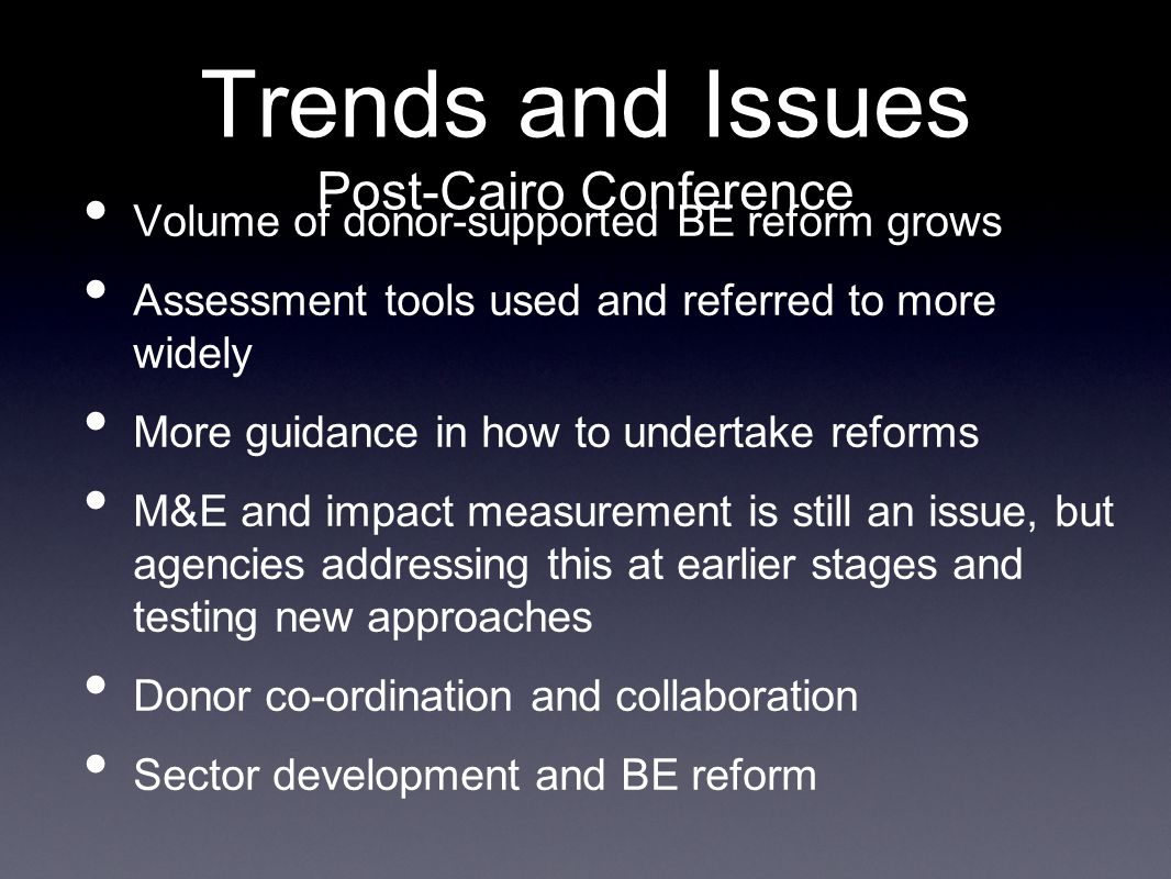 Trends and Issues Post-Cairo Conference Volume of donor-supported BE reform grows Assessment tools used and referred to more widely More guidance in how to undertake reforms M&E and impact measurement is still an issue, but agencies addressing this at earlier stages and testing new approaches Donor co-ordination and collaboration Sector development and BE reform