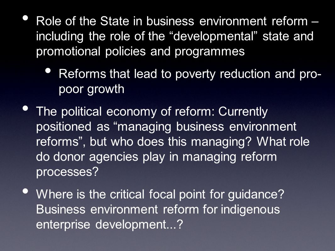 Role of the State in business environment reform – including the role of the developmental state and promotional policies and programmes Reforms that lead to poverty reduction and pro- poor growth The political economy of reform: Currently positioned as managing business environment reforms , but who does this managing.