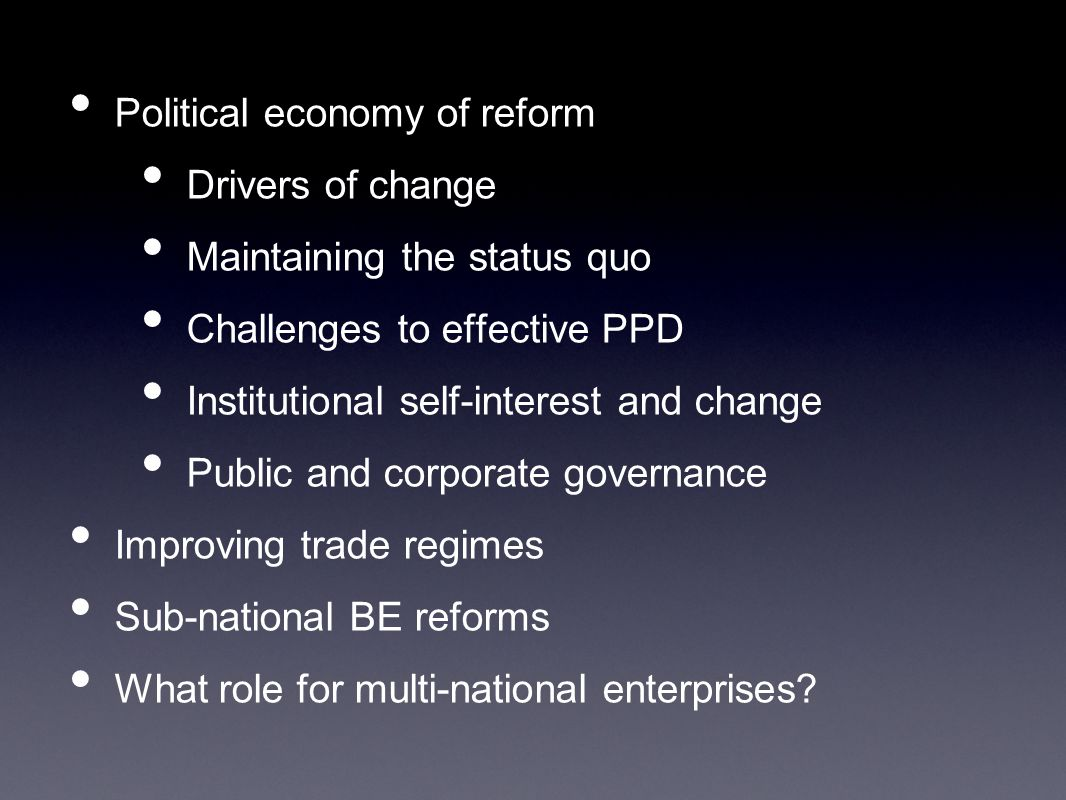 Political economy of reform Drivers of change Maintaining the status quo Challenges to effective PPD Institutional self-interest and change Public and corporate governance Improving trade regimes Sub-national BE reforms What role for multi-national enterprises