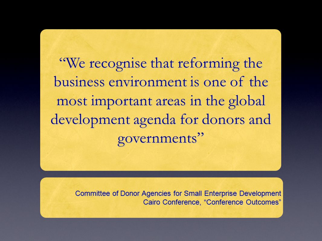 We recognise that reforming the business environment is one of the most important areas in the global development agenda for donors and governments Committee of Donor Agencies for Small Enterprise Development Cairo Conference, Conference Outcomes