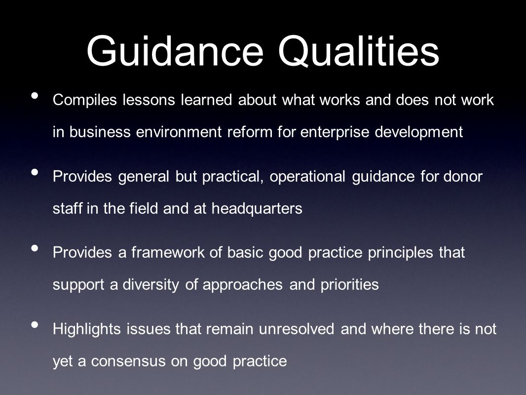 Guidance Qualities Compiles lessons learned about what works and does not work in business environment reform for enterprise development Provides general but practical, operational guidance for donor staff in the field and at headquarters Provides a framework of basic good practice principles that support a diversity of approaches and priorities Highlights issues that remain unresolved and where there is not yet a consensus on good practice