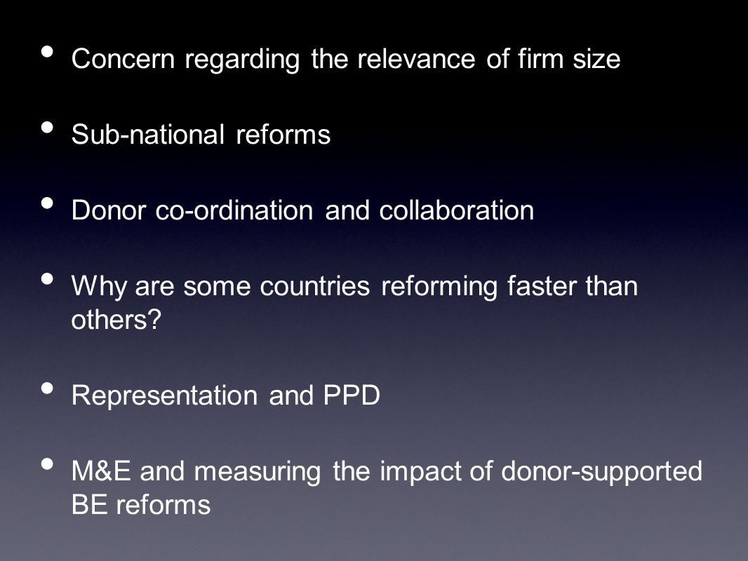 Concern regarding the relevance of firm size Sub-national reforms Donor co-ordination and collaboration Why are some countries reforming faster than others.