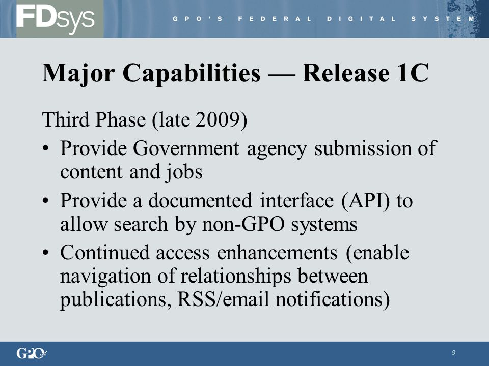 9 Major Capabilities — Release 1C Third Phase (late 2009) Provide Government agency submission of content and jobs Provide a documented interface (API) to allow search by non-GPO systems Continued access enhancements (enable navigation of relationships between publications, RSS/ notifications)