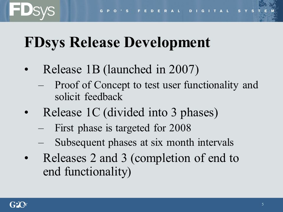 5 FDsys Release Development Release 1B (launched in 2007) –Proof of Concept to test user functionality and solicit feedback Release 1C (divided into 3 phases) –First phase is targeted for 2008 –Subsequent phases at six month intervals Releases 2 and 3 (completion of end to end functionality)