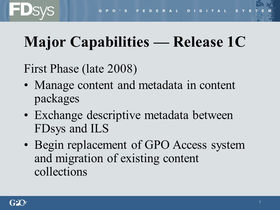 7 Major Capabilities — Release 1C First Phase (late 2008) Manage content and metadata in content packages Exchange descriptive metadata between FDsys and ILS Begin replacement of GPO Access system and migration of existing content collections