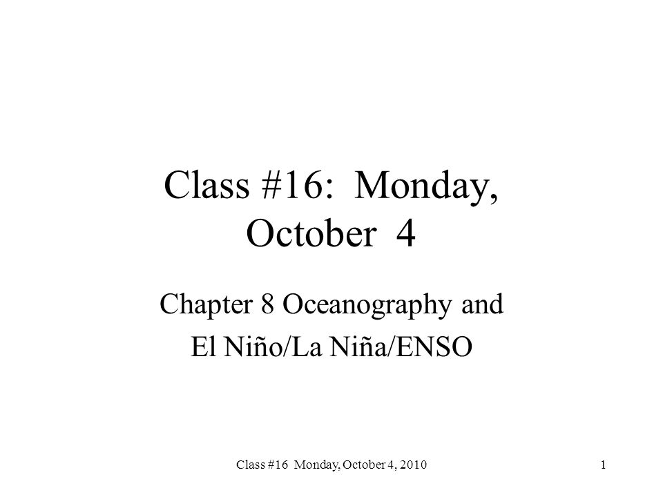 Class #16 Monday, October 4, 2010 Class #16: Monday, October 4 Chapter 8 Oceanography and El Niño/La Niña/ENSO 1