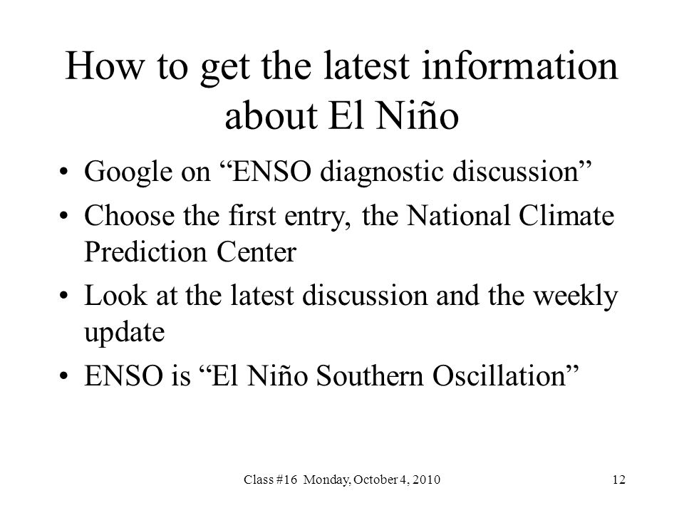 How to get the latest information about El Niño Google on ENSO diagnostic discussion Choose the first entry, the National Climate Prediction Center Look at the latest discussion and the weekly update ENSO is El Niño Southern Oscillation Class #16 Monday, October 4,