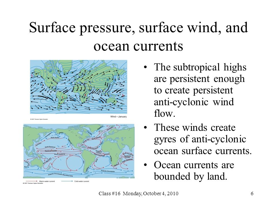Class #16 Monday, October 4, Surface pressure, surface wind, and ocean currents The subtropical highs are persistent enough to create persistent anti-cyclonic wind flow.