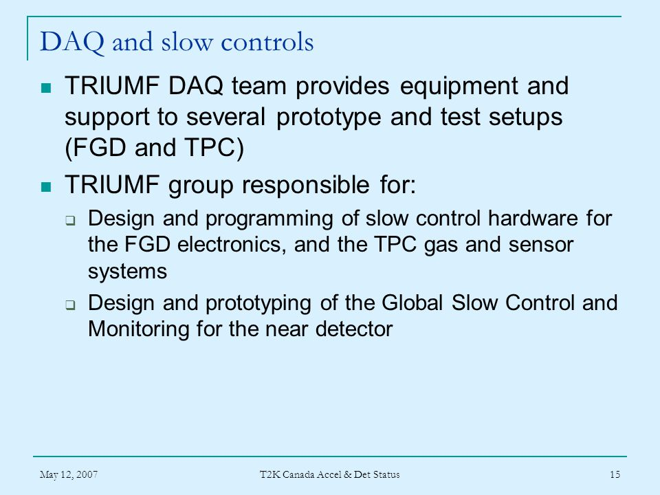 May 12, 2007 T2K Canada Accel & Det Status 15 DAQ and slow controls TRIUMF DAQ team provides equipment and support to several prototype and test setups (FGD and TPC) TRIUMF group responsible for:  Design and programming of slow control hardware for the FGD electronics, and the TPC gas and sensor systems  Design and prototyping of the Global Slow Control and Monitoring for the near detector