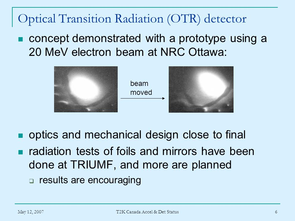 May 12, 2007 T2K Canada Accel & Det Status 6 Optical Transition Radiation (OTR) detector concept demonstrated with a prototype using a 20 MeV electron beam at NRC Ottawa: optics and mechanical design close to final radiation tests of foils and mirrors have been done at TRIUMF, and more are planned  results are encouraging beam moved
