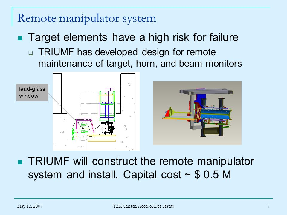 May 12, 2007 T2K Canada Accel & Det Status 7 Remote manipulator system Target elements have a high risk for failure  TRIUMF has developed design for remote maintenance of target, horn, and beam monitors TRIUMF will construct the remote manipulator system and install.
