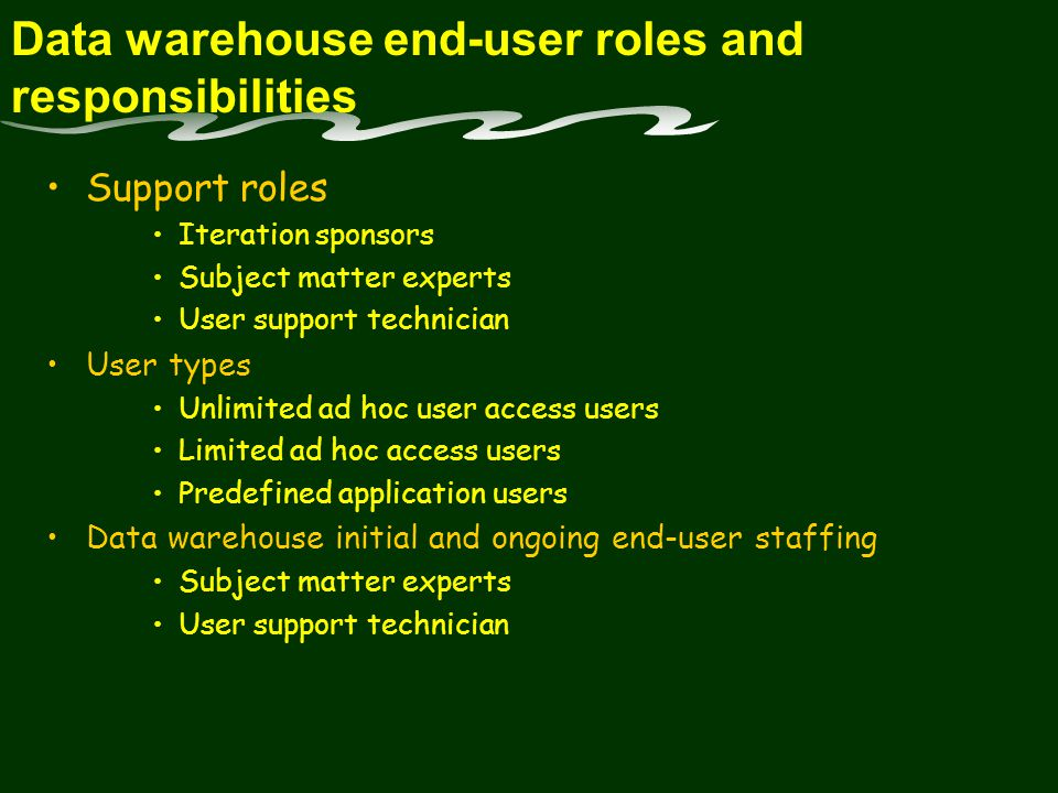 Data warehouse end-user roles and responsibilities Support roles Iteration sponsors Subject matter experts User support technician User types Unlimited ad hoc user access users Limited ad hoc access users Predefined application users Data warehouse initial and ongoing end-user staffing Subject matter experts User support technician