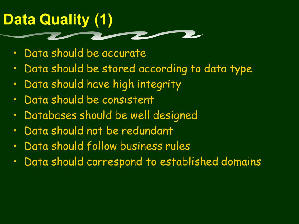 Data Quality (1) Data should be accurate Data should be stored according to data type Data should have high integrity Data should be consistent Databases should be well designed Data should not be redundant Data should follow business rules Data should correspond to established domains
