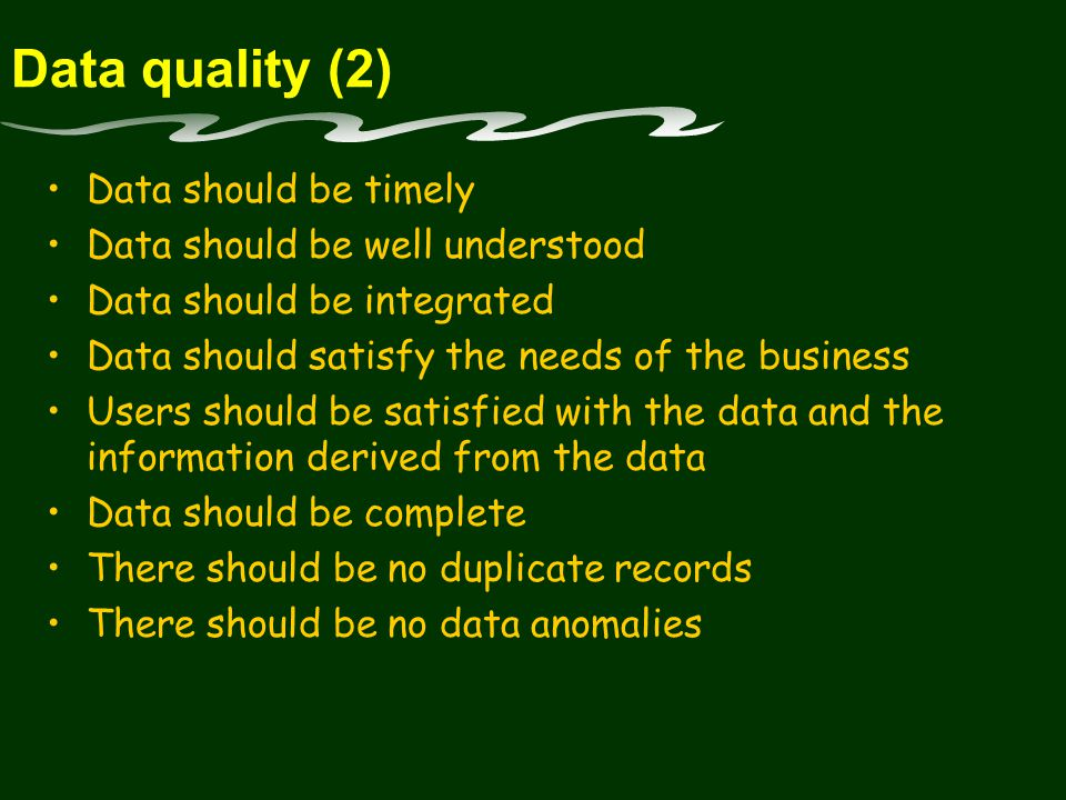 Data quality (2) Data should be timely Data should be well understood Data should be integrated Data should satisfy the needs of the business Users should be satisfied with the data and the information derived from the data Data should be complete There should be no duplicate records There should be no data anomalies