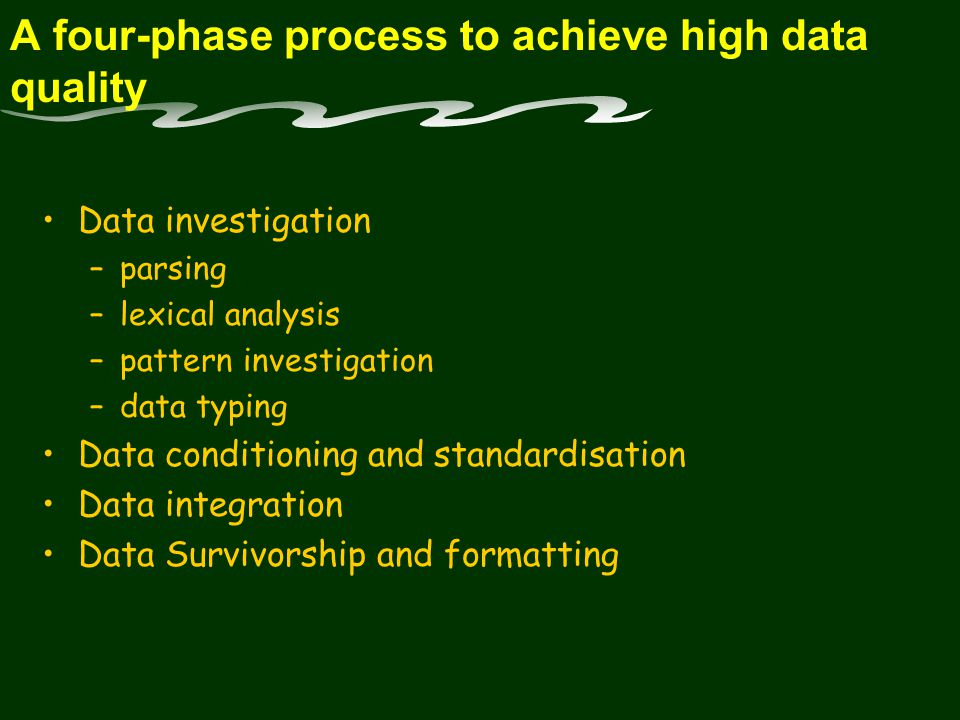A four-phase process to achieve high data quality Data investigation –parsing –lexical analysis –pattern investigation –data typing Data conditioning and standardisation Data integration Data Survivorship and formatting