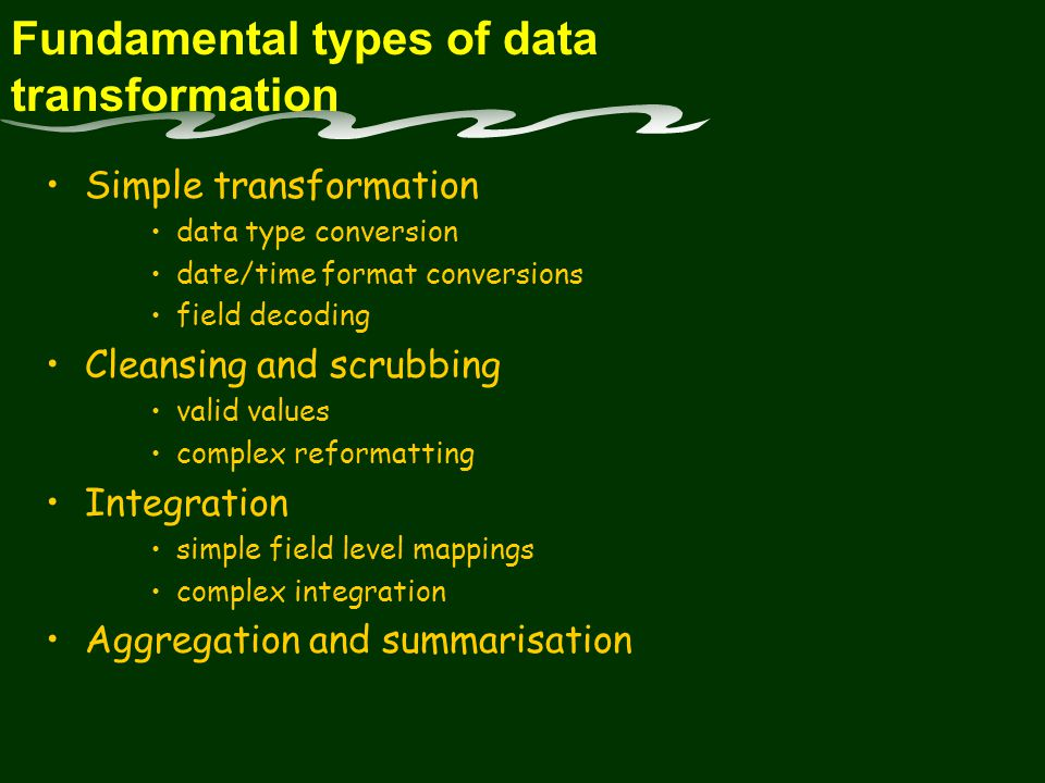 Fundamental types of data transformation Simple transformation data type conversion date/time format conversions field decoding Cleansing and scrubbing valid values complex reformatting Integration simple field level mappings complex integration Aggregation and summarisation