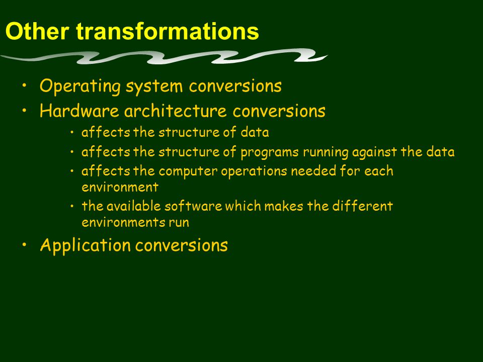 Other transformations Operating system conversions Hardware architecture conversions affects the structure of data affects the structure of programs running against the data affects the computer operations needed for each environment the available software which makes the different environments run Application conversions