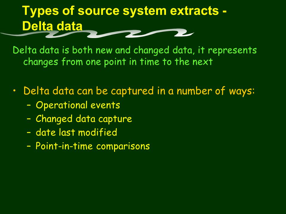 Types of source system extracts - Delta data Delta data is both new and changed data, it represents changes from one point in time to the next Delta data can be captured in a number of ways: –Operational events –Changed data capture –date last modified –Point-in-time comparisons
