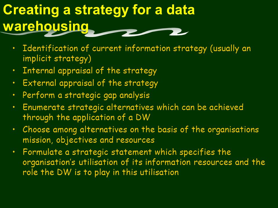 Creating a strategy for a data warehousing Identification of current information strategy (usually an implicit strategy) Internal appraisal of the strategy External appraisal of the strategy Perform a strategic gap analysis Enumerate strategic alternatives which can be achieved through the application of a DW Choose among alternatives on the basis of the organisations mission, objectives and resources Formulate a strategic statement which specifies the organisation's utilisation of its information resources and the role the DW is to play in this utilisation
