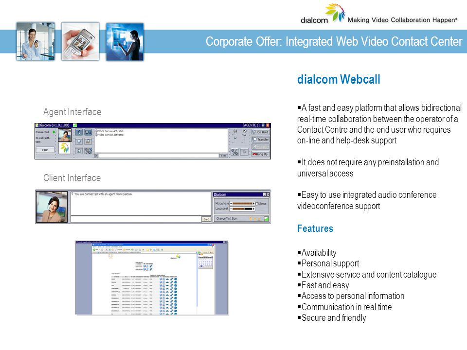 Agent Interface Client Interface dialcom Webcall  A fast and easy platform that allows bidirectional real-time collaboration between the operator of a Contact Centre and the end user who requires on-line and help-desk support  It does not require any preinstallation and universal access  Easy to use integrated audio conference videoconference support Features  Availability  Personal support  Extensive service and content catalogue  Fast and easy  Access to personal information  Communication in real time  Secure and friendly Corporate Offer: Integrated Web Video Contact Center