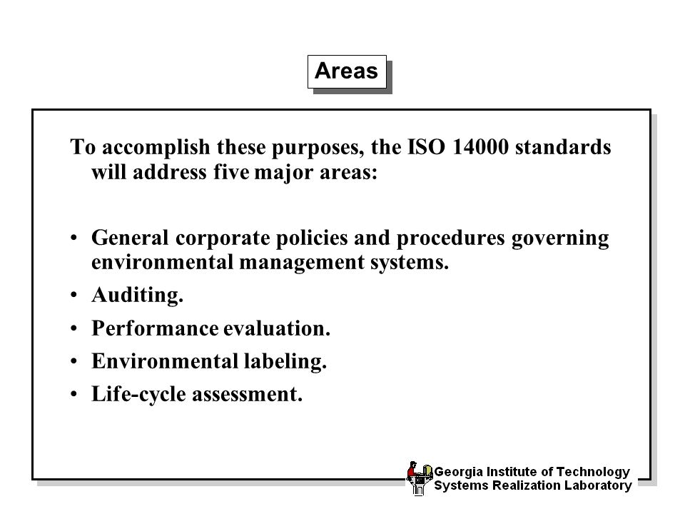 Areas To accomplish these purposes, the ISO standards will address five major areas: General corporate policies and procedures governing environmental management systems.