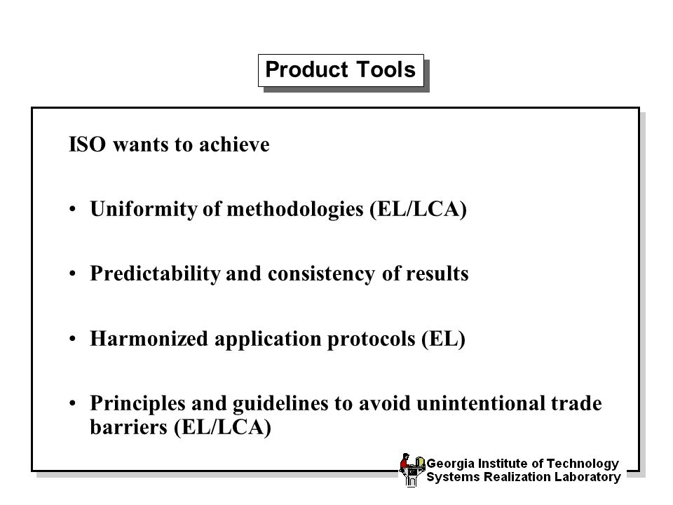 Product Tools ISO wants to achieve Uniformity of methodologies (EL/LCA) Predictability and consistency of results Harmonized application protocols (EL) Principles and guidelines to avoid unintentional trade barriers (EL/LCA)