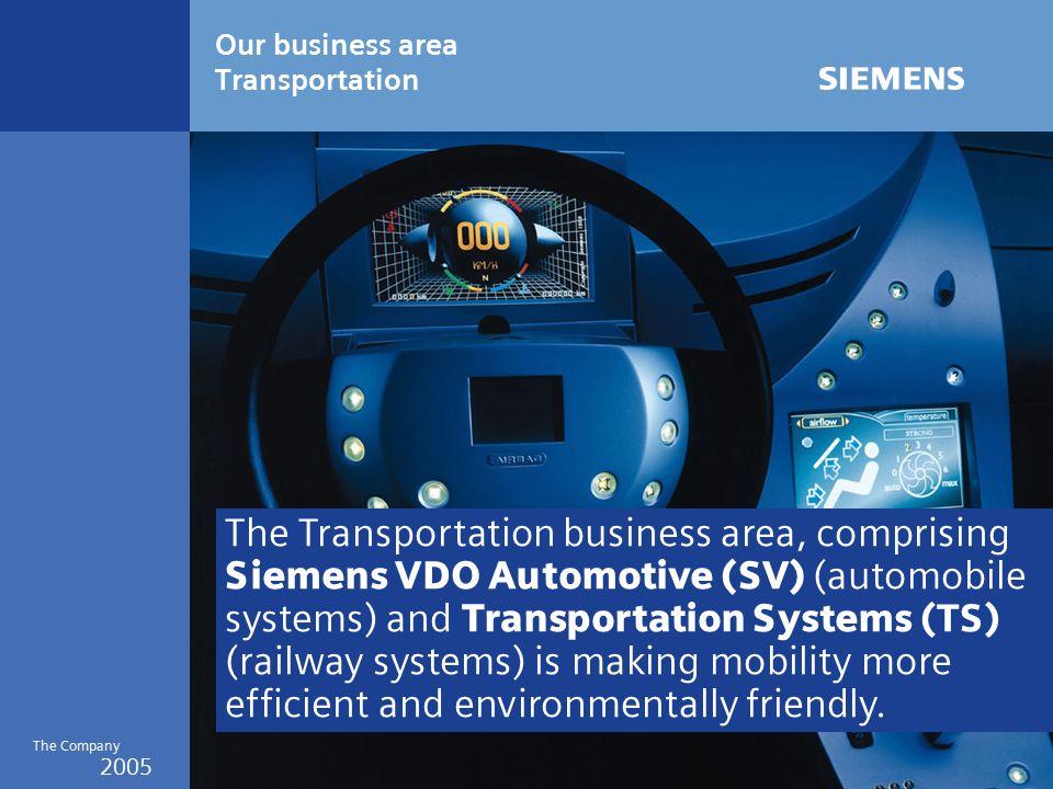 2005 The Company Our business area Transportation The Transportation business area, comprising Siemens VDO Automotive (SV) (automobile systems) and Transportation Systems (TS) (railway systems) is making mobility more efficient and environmentally friendly.