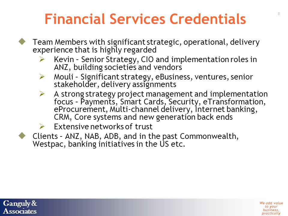 Ganguly & Associates We add value to your business, practically 8 Ganguly & Associates Financial Services Credentials  Team Members with significant strategic, operational, delivery experience that is highly regarded  Kevin – Senior Strategy, CIO and implementation roles in ANZ, building societies and vendors  Mouli – Significant strategy, eBusiness, ventures, senior stakeholder, delivery assignments  A strong strategy project management and implementation focus – Payments, Smart Cards, Security, eTransformation, eProcurement, Multi-channel delivery, Internet banking, CRM, Core systems and new generation back ends  Extensive networks of trust  Clients – ANZ, NAB, ADB, and in the past Commonwealth, Westpac, banking initiatives in the US etc.