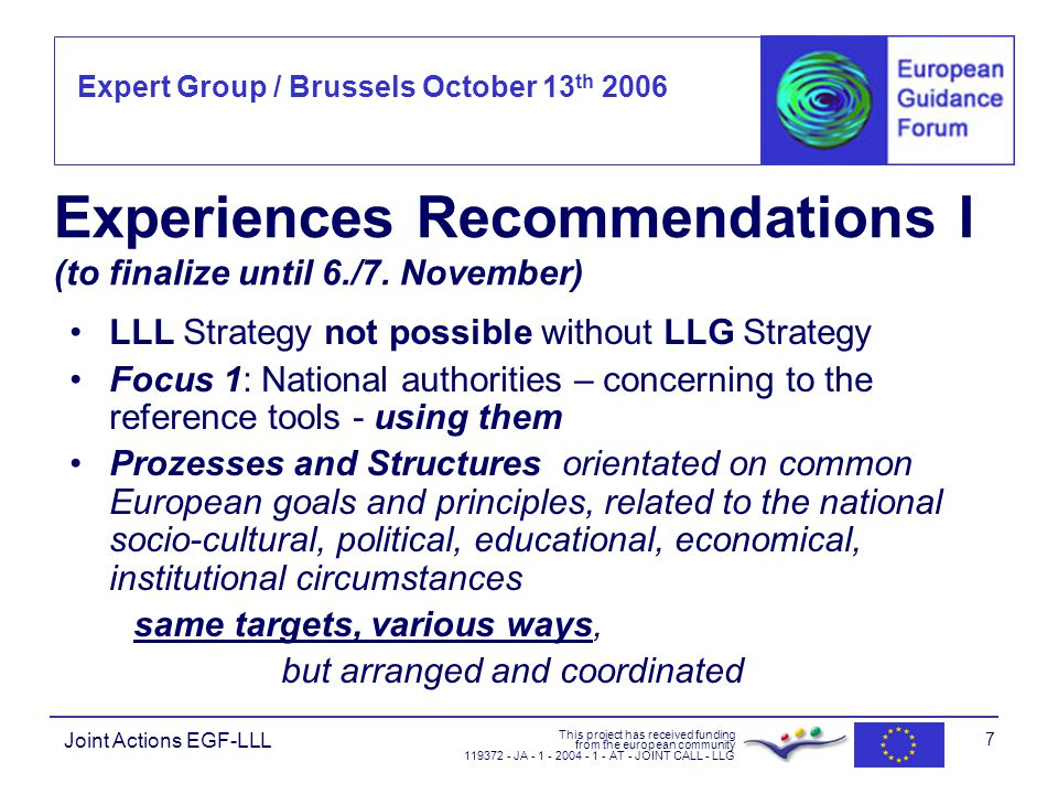 Expert Group / Brussels October 13 th 2006 This project has received funding from the european community JA AT - JOINT CALL - LLG Joint Actions EGF-LLL 7 Experiences Recommendations I (to finalize until 6./7.