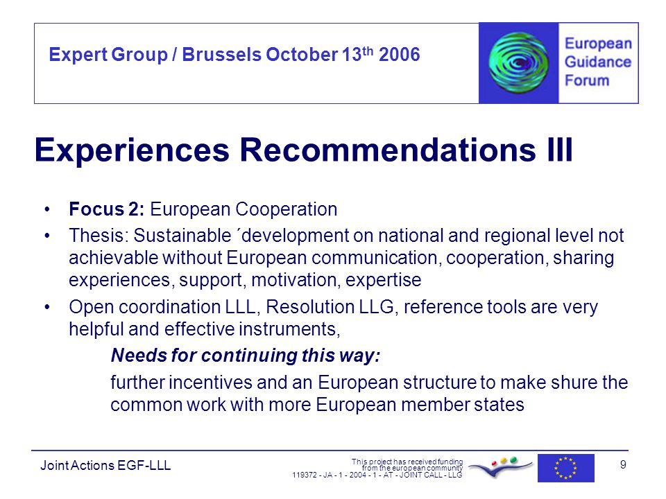 Expert Group / Brussels October 13 th 2006 This project has received funding from the european community JA AT - JOINT CALL - LLG Joint Actions EGF-LLL 9 Experiences Recommendations III Focus 2: European Cooperation Thesis: Sustainable ´development on national and regional level not achievable without European communication, cooperation, sharing experiences, support, motivation, expertise Open coordination LLL, Resolution LLG, reference tools are very helpful and effective instruments, Needs for continuing this way: further incentives and an European structure to make shure the common work with more European member states