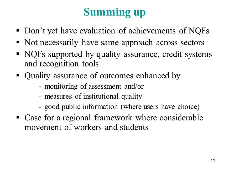 11 Summing up  Don't yet have evaluation of achievements of NQFs  Not necessarily have same approach across sectors  NQFs supported by quality assurance, credit systems and recognition tools  Quality assurance of outcomes enhanced by -monitoring of assessment and/or -measures of institutional quality -good public information (where users have choice)  Case for a regional framework where considerable movement of workers and students