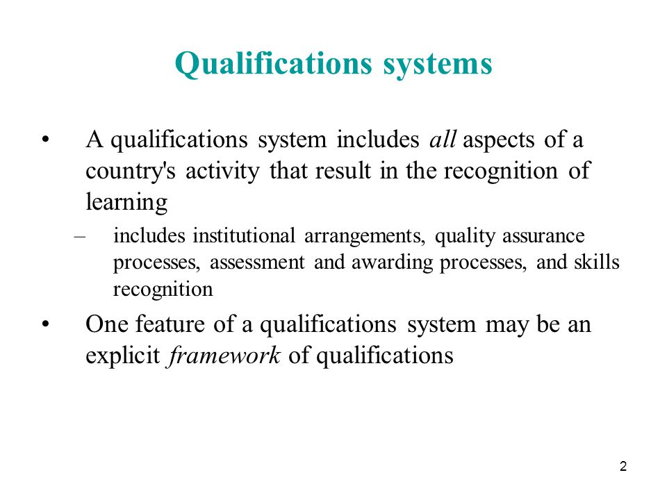 2 Qualifications systems A qualifications system includes all aspects of a country s activity that result in the recognition of learning –includes institutional arrangements, quality assurance processes, assessment and awarding processes, and skills recognition One feature of a qualifications system may be an explicit framework of qualifications