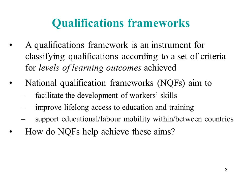 3 Qualifications frameworks A qualifications framework is an instrument for classifying qualifications according to a set of criteria for levels of learning outcomes achieved National qualification frameworks (NQFs) aim to –facilitate the development of workers' skills –improve lifelong access to education and training –support educational/labour mobility within/between countries How do NQFs help achieve these aims