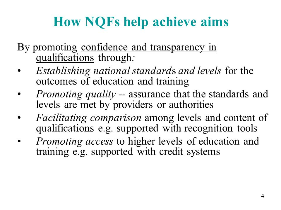 4 How NQFs help achieve aims By promoting confidence and transparency in qualifications through: Establishing national standards and levels for the outcomes of education and training Promoting quality -- assurance that the standards and levels are met by providers or authorities Facilitating comparison among levels and content of qualifications e.g.