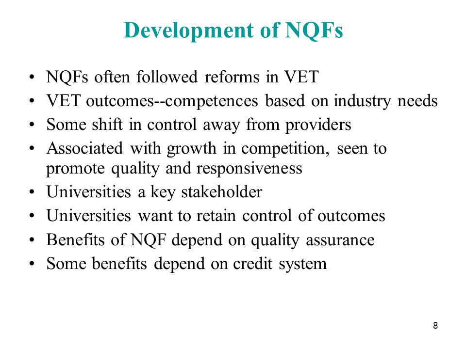 8 Development of NQFs NQFs often followed reforms in VET VET outcomes--competences based on industry needs Some shift in control away from providers Associated with growth in competition, seen to promote quality and responsiveness Universities a key stakeholder Universities want to retain control of outcomes Benefits of NQF depend on quality assurance Some benefits depend on credit system