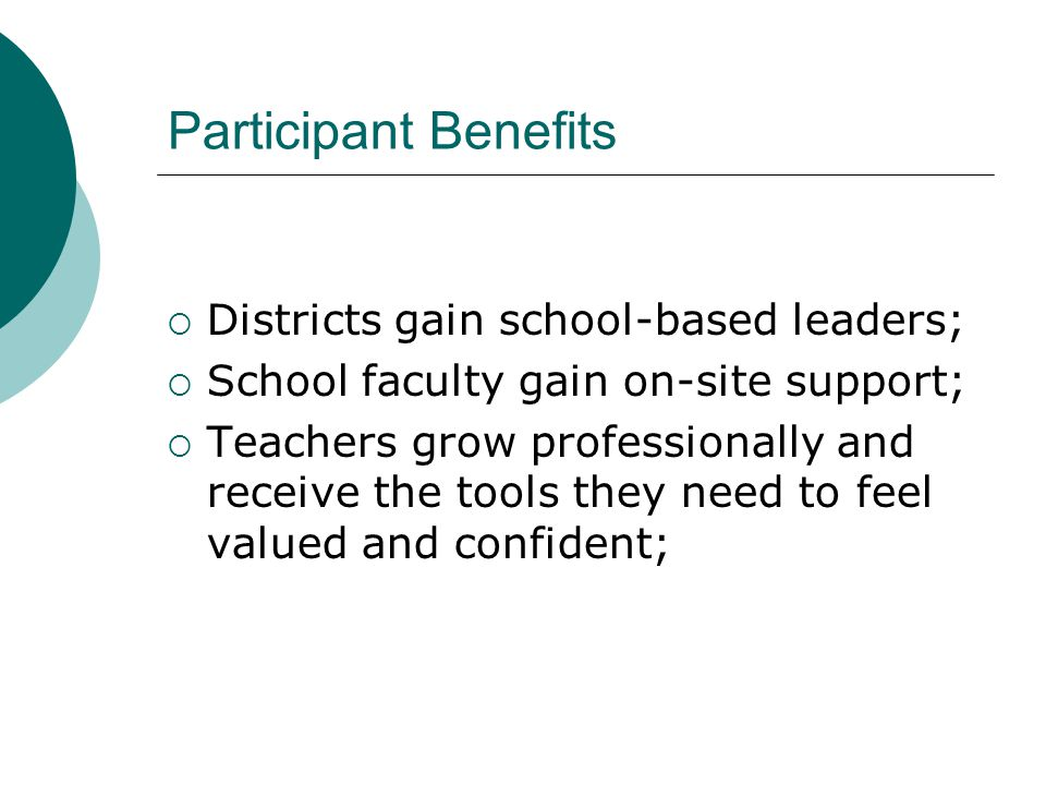 Participant Benefits  Districts gain school-based leaders;  School faculty gain on-site support;  Teachers grow professionally and receive the tools they need to feel valued and confident;