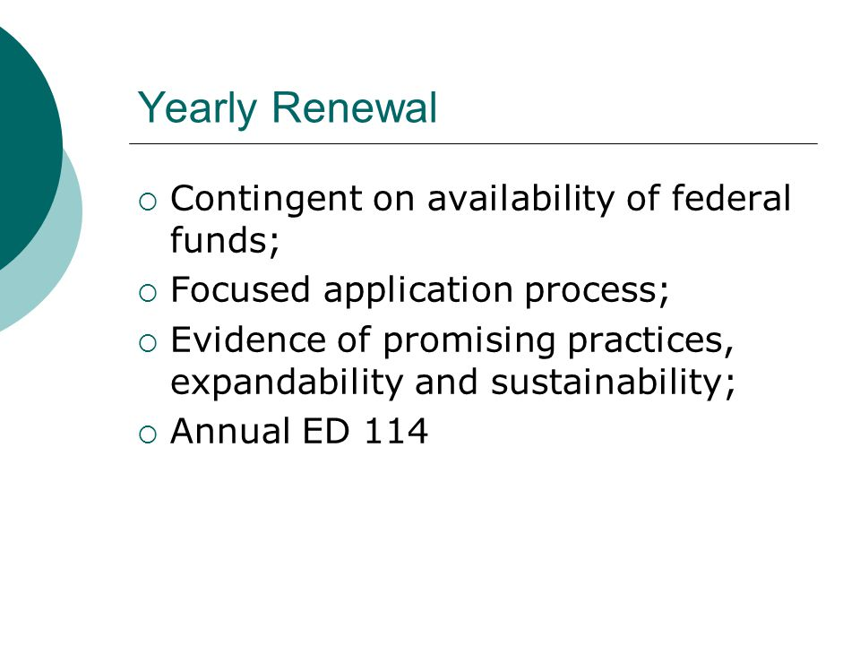 Yearly Renewal  Contingent on availability of federal funds;  Focused application process;  Evidence of promising practices, expandability and sustainability;  Annual ED 114