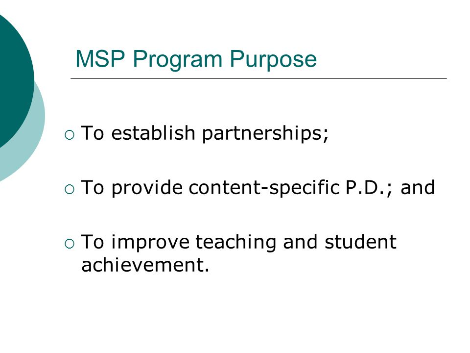 MSP Program Purpose  To establish partnerships;  To provide content-specific P.D.; and  To improve teaching and student achievement.