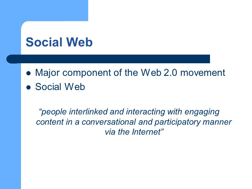 Social Web Major component of the Web 2.0 movement Social Web people interlinked and interacting with engaging content in a conversational and participatory manner via the Internet