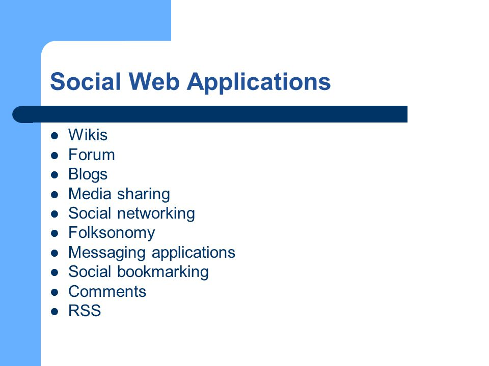 Social Web Applications Wikis Forum Blogs Media sharing Social networking Folksonomy Messaging applications Social bookmarking Comments RSS