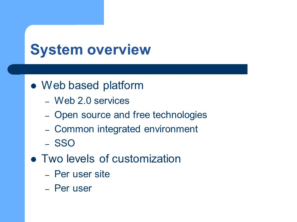System overview Web based platform – Web 2.0 services – Open source and free technologies – Common integrated environment – SSO Two levels of customization – Per user site – Per user