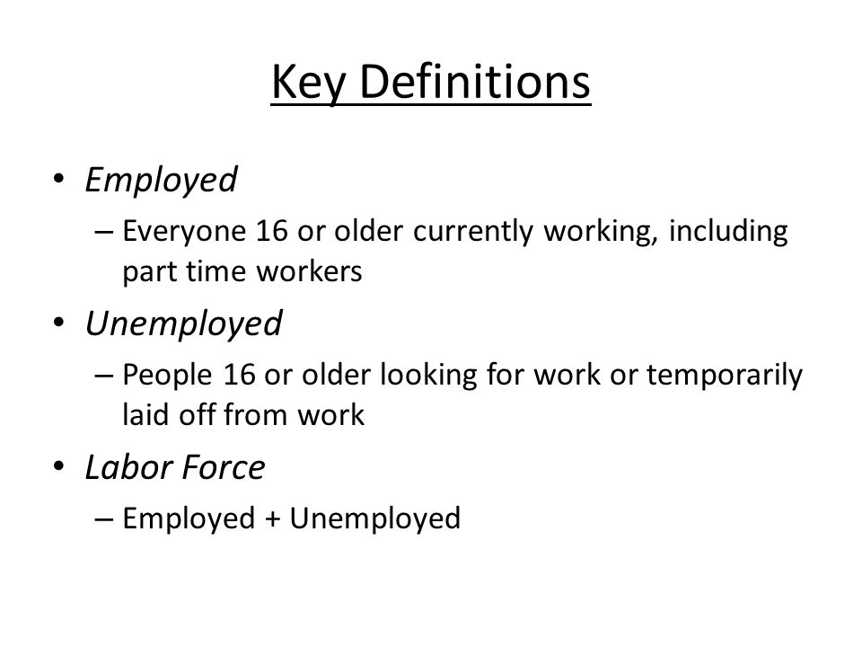 Key Definitions Employed – Everyone 16 or older currently working, including part time workers Unemployed – People 16 or older looking for work or temporarily laid off from work Labor Force – Employed + Unemployed