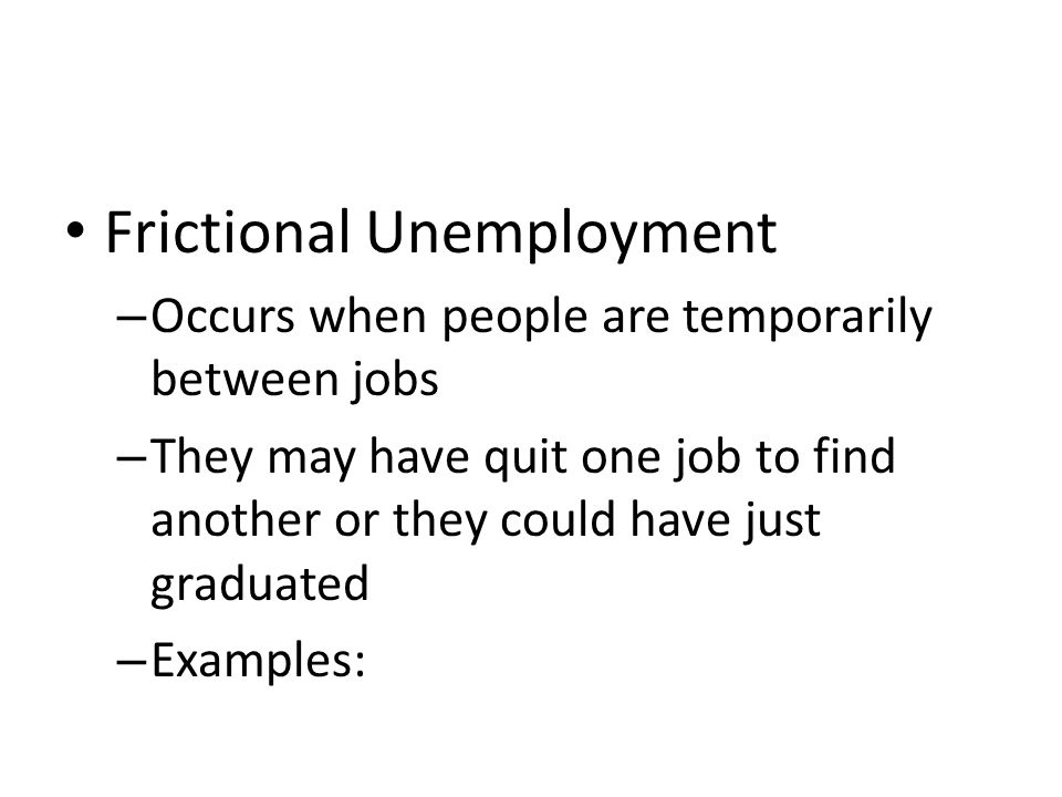 Frictional Unemployment – Occurs when people are temporarily between jobs – They may have quit one job to find another or they could have just graduated – Examples: