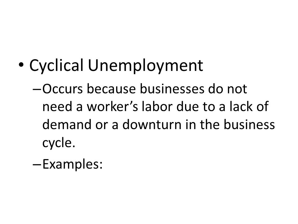 Cyclical Unemployment – Occurs because businesses do not need a worker's labor due to a lack of demand or a downturn in the business cycle.