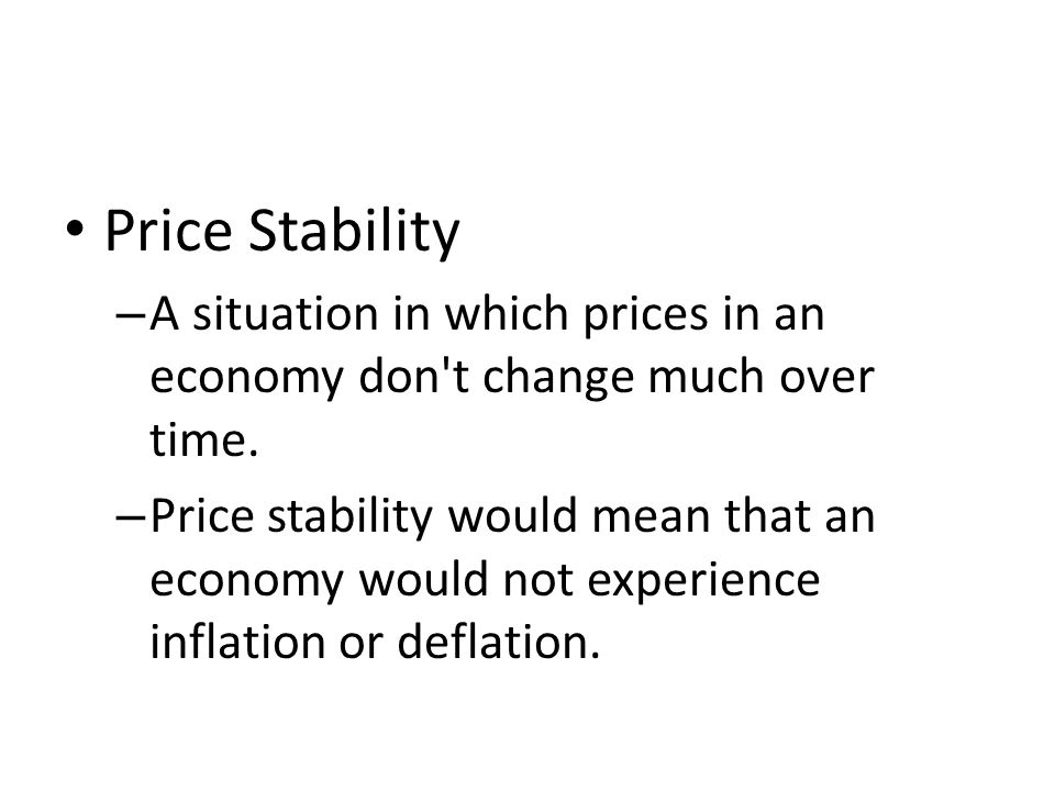 Price Stability – A situation in which prices in an economy don t change much over time.