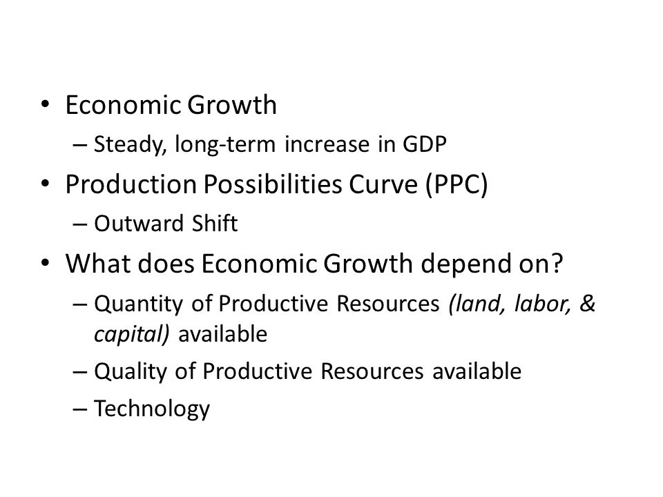 Economic Growth – Steady, long-term increase in GDP Production Possibilities Curve (PPC) – Outward Shift What does Economic Growth depend on.